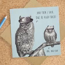 funny birthday card for dad u0027owl be right back u0027 by bird brain