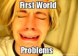 First World Problems Meme Generator - meme generator first world problems 28 images i wanted to make a