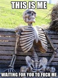 Fuck Me Memes - this is me waiting for you to fuck me waiting skeleton meme