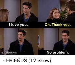 Friends Meme - i love you fb the bestoftv oh thank you no problem friends tv
