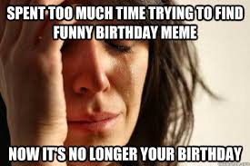 Find Funny Memes - spent too much time trying to find funny birthday meme now it s no