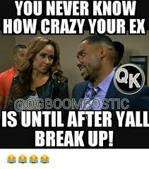 Your Crazy Meme - you never know how crazy your ex bb is until after yall break up