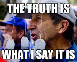 Tea Party Memes - the truth is what i say it is tea party loudmouth quickmeme