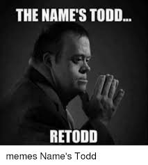 Name Meme - the names todd retodd memes name s todd meme on me me