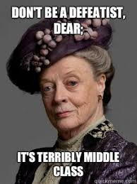 Downton Abbey Meme - don t be a defeatist dear it s terribly middle class downton