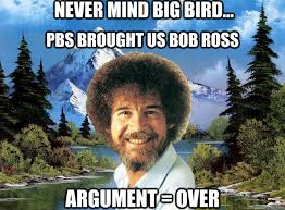 Bob Ross Meme - never mind big bird pbs brought us bob ross argument over