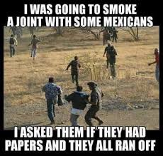 Mexican Racist Memes - smoke a joint with some mexicans meme