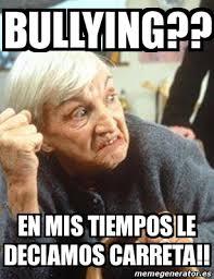 Memes De Bullying - meme personalizado bullying en mis tiempos le deciamos carreta