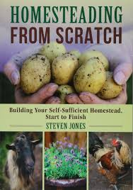 homesteading from scratch building your self sufficient homestead