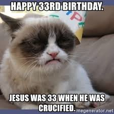 Jesus Cat Meme - happy 33rd birthday jesus was 33 when he was crucified