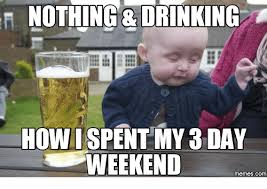 3 Day Weekend Meme - nothing drinking howispent my 3 day weekend com weekend meme
