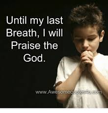 Praise God Meme - until my last breath l will praise the god wwwawesomequotes4ucom
