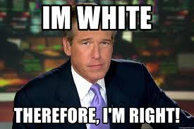 Im White Meme - im white therefore i m right brian williams war stories meme