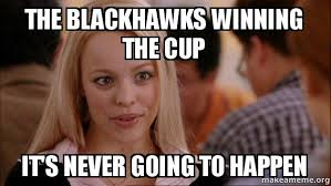 Blackhawks Meme - the blackhawks winning the cup it s never going to happen mean