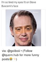 Steve Buscemi Eyes Meme - i m so tired my eyes fit on steve buscemi s face via follow for