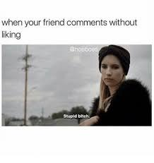 Stupid Bitch Meme - when your friend comments without viking stupid bitch bitch meme
