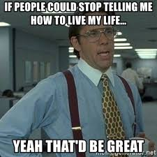 Life Is Great Meme - if people could stop telling me how to live my life yeah that d