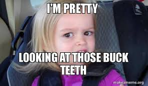 Buck Teeth Meme - i m pretty looking at those buck teeth you ugly make a meme