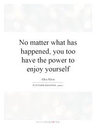 enjoy yourself no matter what has happened you too have the power to enjoy