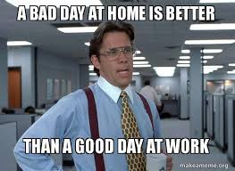 Bad Day At Work Meme - a bad day at home is better than a good day at work work life