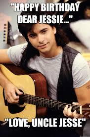 Jesse Meme - happy birthday dear jessie love uncle jesse a stamos