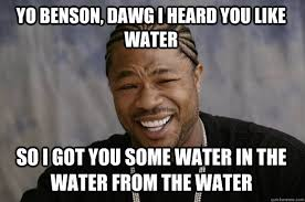 Benson Meme - yo benson dawg i heard you like water so i got you some water in