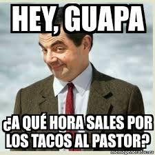 Tacos Al Pastor Meme - meme mr bean hey guapa a qué hora sales por los tacos al pastor