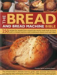 Bread Machine Sourdough Recipe The Bread And Bread Machine Bible 250 Recipes For Breads From