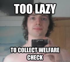 How To Get Welfare Meme - too lazy to collect welfare check le spangu pls quickmeme