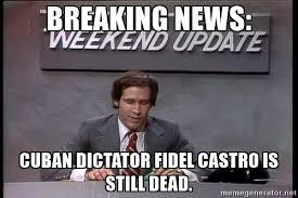 Breaking News Meme Generator - breaking news cuba cuban dictator fidel castro is still dead