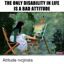 Disability Memes - the only disability in life is a bad attitude v cj www rvcucom