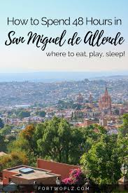 48 hours in san miguel de allende mexico where to eat play