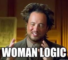 Meme Woman Logic - woman logic ancient aliens quickmeme