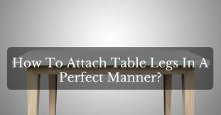 attaching legs to a table how to attach table legs in a perfect manner victorcrafter com
