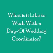 day of wedding coordinator what is it like to work with a day of wedding coordinator