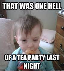 Tea Party Memes - that was one hell of a tea party last night hungover baby