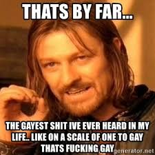 Gayest Meme Ever - thats by far the gayest shit ive ever heard in my life like on