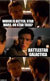 Battlestar Galactica Meme - which is better star wars or star trek battlestar galactica meme