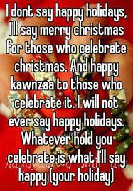 i dont say happy holidays i ll say merry for those who