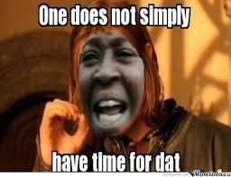Meme One Does Not Simply - one does not simply have time fo dat by kingkong0356 meme center