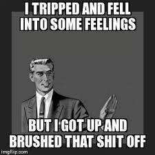 Fell Into Some Feelings Meme - kill yourself guy meme imgflip