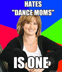 Dance Moms Memes - hates dance moms is one sheltering suburban mom quickmeme