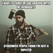Axe Meme - i have to carry an axe around with me nowadays otherwise people