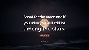 les brown quote shoot for the moon and if you miss you will still