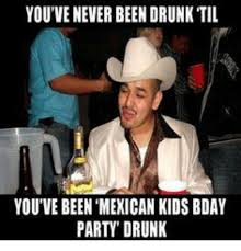 Birthday Party Memes - youve never been drunk til you ve been mexican kids bday party