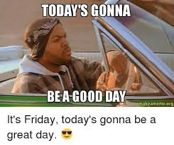 Today Is Friday Meme - 25 best memes about today gonna be a good day today gonna be
