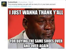 Michael Jordan Shoe Meme - thank y all for buying the same shoes over and over again crying