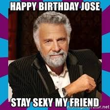 Sexy Guy Meme - happy birthday jose stay sexy my friend dos equis guy meme