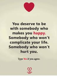 Happy Life Meme - you deserve to be with somebody who makes you happy somebody who won