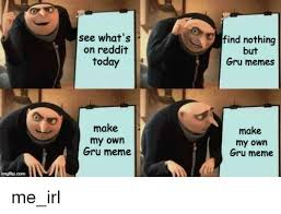Meme Make - see what s on reddit today find nothing but gru memes make my own